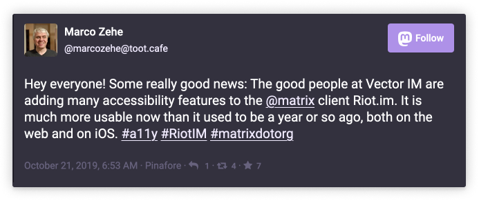 Marco Zehe @marcozehe@toot.cafe: Hey everyone! Some really good news: The good people at Vector IM are adding many accessibility features to the @matrix client Riot.im. It is much more usable now than it used to be a yaer or so ago, both on the web and on iOS. #a11y #RiotIM #matrixdotorg